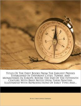 Titles Of The First Books From The Earliest Presses Established In Different Cities, Towns, And Monasteries In Europe: Before The End Of The Fifteenth Century, With Brief Notes Upon Their Printers. Illustrated With Reproductions Of Early Types And...