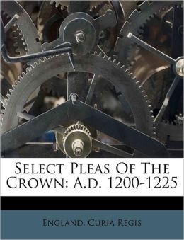 Select Pleas Of The Crown: A.d. 1200-1225