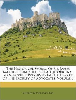 The Historical Works Of Sir James Balfour: Published From The Original Manuscripts Preserved In The Library Of The Faculty Of Advocates, Volume 3