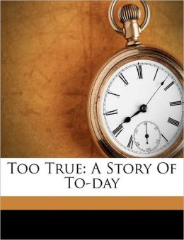 Too True: A Story Of To-day