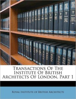 Transactions Of The Institute Of British Architects Of London, Part 1
