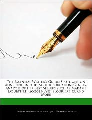 The Essential Writer's Guide: Spotlight on Anne Fine, Including Her Education, Genres, Analysis of Her Best Sellers Such as Madame Doubtfire, Goggle