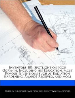 Inventors 101: Spotlight on Igor Gorynin, Including his Education, Most Famous Inventions such as Radiation Hardening, Awards Received, and more