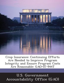 Crop Insurance: Continuing Efforts Are Needed to Improve Program Integrity and Ensure Program Costs Are Reasonable: Gao-07-944t