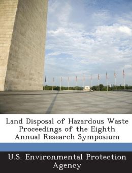 Land Disposal of Hazardous Waste Proceedings of the Eighth Annual Research Symposium