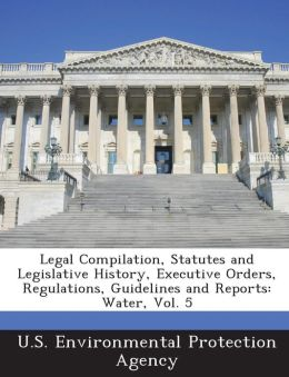 Legal Compilation, Statutes and Legislative History, Executive Orders, Regulations, Guidelines and Reports: Water, Vol. 5