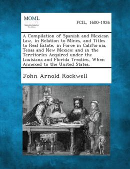 A Compilation of Spanish and Mexican Law, in Relation to Mines, and Titles to Real Estate, in Force in California, Texas and New Mexico; And in the