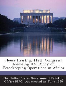 House Hearing, 112th Congress: Assessing U.S. Policy on Peacekeeping Operations in Africa