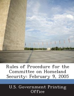 Rules of Procedure for the Committee on Homeland Security: February 9, 2005