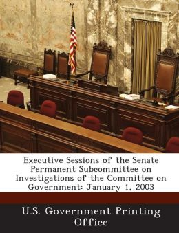 Executive Sessions of the Senate Permanent Subcommittee on Investigations of the Committee on Government: January 1, 2003