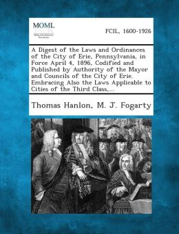 A Digest of the Laws and Ordinances of the City of Erie, Pennsylvania, in Force April 4, 1896, Codified and Published by Authority of the Mayor and