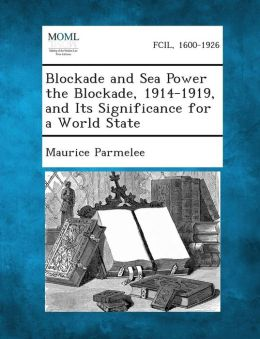 Blockade and Sea Power the Blockade, 1914-1919, and Its Significance for a World State