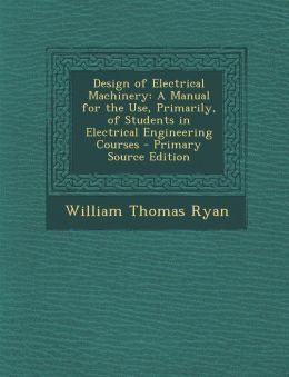 Design of Electrical Machinery: A Manual for the Use, Primarily, of Students in Electrical Engineering Courses - Primary Source Edition