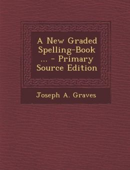 A New Graded Spelling-Book ... - Primary Source Edition