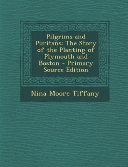 Pilgrims and Puritans: The Story of the Planting of Plymouth and Boston - Primary Source Edition