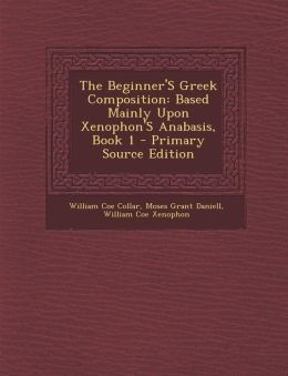 The Beginner's Greek Composition: Based Mainly Upon Xenophon's Anabasis, Book 1 - Primary Source Edition