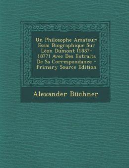 Un Philosophe Amateur: Essai Biographique Sur Leon Dumont (1837-1877) Avec Des Extraits de Sa Correspondance - Primary Source Edition