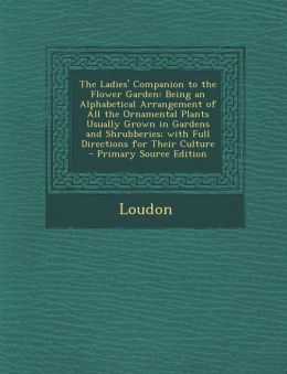 The Ladies' Companion to the Flower Garden: Being an Alphabetical Arrangement of All the Ornamental Plants Usually Grown in Gardens and Shrubberies; W