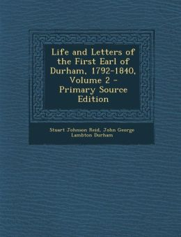 Life and Letters of the First Earl of Durham, 1792-1840, Volume 2