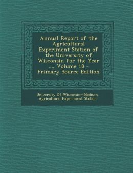 Annual Report of the Agricultural Experiment Station of the University of Wisconsin for the Year ..., Volume 18