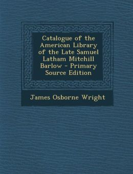 Catalogue of the American Library of the Late Samuel Latham Mitchill Barlow - Primary Source Edition