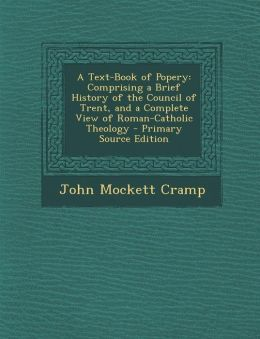 A Text-Book of Popery: Comprising a Brief History of the Council of Trent, and a Complete View of Roman-Catholic Theology - Primary Source Ed