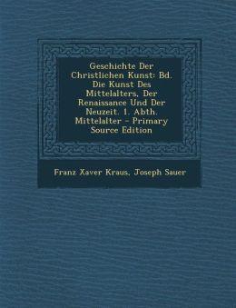 Geschichte Der Christlichen Kunst: Bd. Die Kunst Des Mittelalters, Der Renaissance Und Der Neuzeit. 1. Abth. Mittelalter - Primary Source Edition