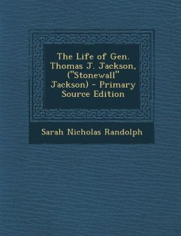 The Life of Gen. Thomas J. Jackson, (Stonewall Jackson) - Primary Source Edition