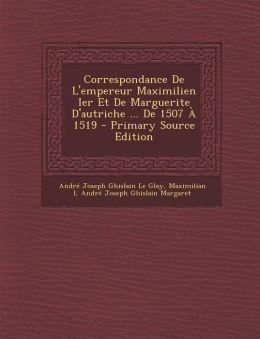 Correspondance de L'Empereur Maximilien Ier Et de Marguerite D'Autriche ... de 1507 a 1519