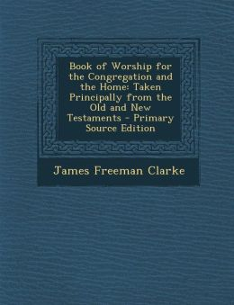 Book of Worship for the Congregation and the Home: Taken Principally from the Old and New Testaments