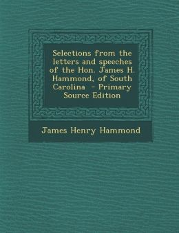 Selections from the Letters and Speeches of the Hon. James H. Hammond, of South Carolina