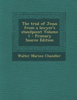 Trial of Jesus from a Lawyer's Standpoint Volume 1