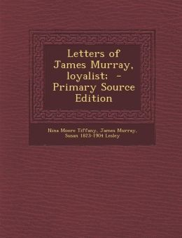 Letters of James Murray, Loyalist; - Primary Source Edition