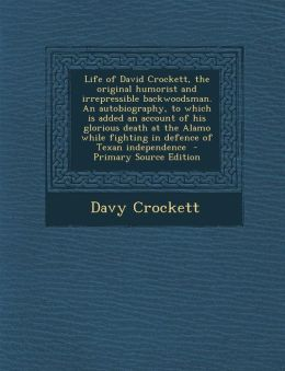 Life of David Crockett, the Original Humorist and Irrepressible Backwoodsman. an Autobiography, to Which Is Added an Account of His Glorious Death at