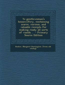 Ye Gentlewoman's Housewifery, Containing Scarce, Curious, and Valuable Receipts for Making Ready All Sorts of Viands ..