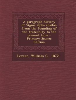 A Paragraph History of SIGMA Alpha Epsilon from the Founding of the Fraternity to the Present Time - Primary Source Edition