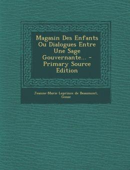 Magasin Des Enfants Ou Dialogues Entre Une Sage Gouvernante... - Primary Source Edition