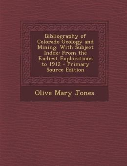 Bibliography of Colorado Geology and Mining: With Subject Index: From the Earliest Explorations to 1912 - Primary Source Edition