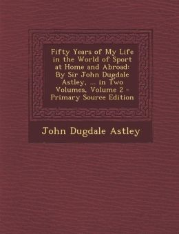 Fifty Years of My Life in the World of Sport at Home and Abroad: By Sir John Dugdale Astley, ... in Two Volumes, Volume 2 - Primary Source Edition