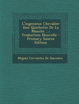 L'Ingenieux Chevalier Don Quichotte de La Manche ...: Traduction Nouvelle - Primary Source Edition