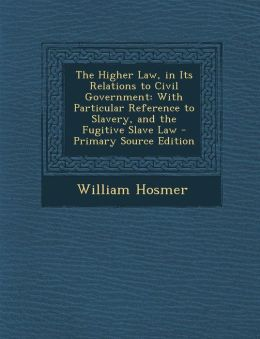 The Higher Law, in Its Relations to Civil Government: With Particular Reference to Slavery, and the Fugitive Slave Law - Primary Source Edition
