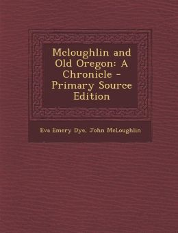 McLoughlin and Old Oregon: A Chronicle - Primary Source Edition