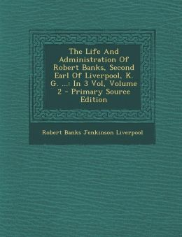 The Life and Administration of Robert Banks, Second Earl of Liverpool, K. G. ...: In 3 Vol, Volume 2 - Primary Source Edition