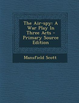 The Air-Spy: A War Play in Three Acts - Primary Source Edition