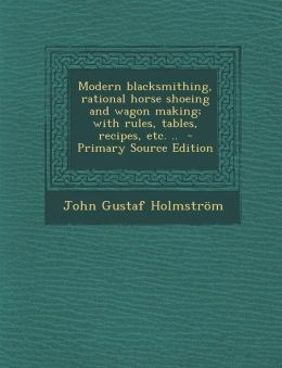 Modern Blacksmithing, Rational Horse Shoeing and Wagon Making; With Rules, Tables, Recipes, Etc. .. - Primary Source Edition