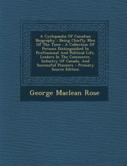 A Cyclopaedia of Canadian Biography: Being Chiefly Men of the Time: A Collection of Persons Distinguished in Professional and Political Life, Leader