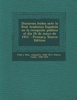 Discursos Leidos Ante La Real Academia Espanola En La Recepcion Publica El Dia 26 de Mayo de 1912 - Primary Source Edition