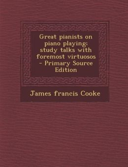 Great Pianists on Piano Playing; Study Talks with Foremost Virtuosos - Primary Source Edition