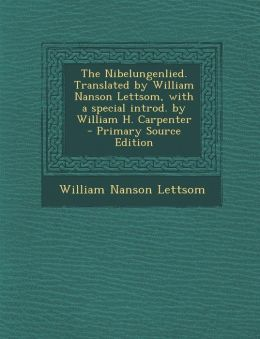 The Nibelungenlied. Translated by William Nanson Lettsom, with a Special Introd. by William H. Carpenter - Primary Source Edition