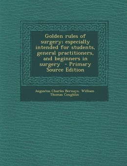 Golden Rules of Surgery; Especially Intended for Students, General Practitioners, and Beginners in Surgery - Primary Source Edition